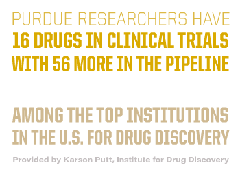 Purdue researchers have 16 drugs in clinical trials, with 56 more in the pipeline, placing Purdue among the top institutions in the U.S. for drug discovery